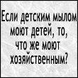 Аватар Если детским мылом моют детей, то что моют хозяйственным?)))))))))) (© Mirrorgirl), добавлено: 22.07.2008 17:38