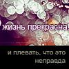 Аватар жизнь пркрасна! И плевать, что это неправда (© Lonetka), добавлено: 04.06.2009 21:00