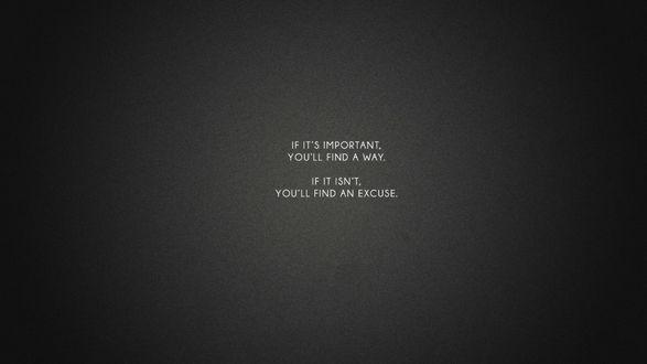 Обои Текст на сером фоне : If its important, you will find a way. If it isnt, you will find an excuse. / Если это важно, ты найдешь выход. Если же нет, ты найдешь оправдание