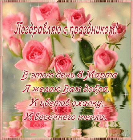 Анимация Розы отражаются в воде. Поздравляю с праздником! В этот день 8 Марта Я желаю вам добра, И цветов охапку, И весеннего тепла!