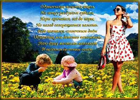 Анимация На фоне неба, облаков, гор, леса, на поляне из одуванчиков сидят дети и стоит девушка (Одуванчиков пышных шары, На ветру раздували губами, Игры кончатся, все до поры, Но назад возвращается память. Вот поэтому, солнечным днем Одуванчик мне детство напомнит, Мою душу мечтами наполнит И веселым весенним огнем.)