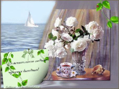 Анимация Ваза с розами, чашечка с чаем, ракушка на фоне моря и парусника / Замечательного отдыха, чудесных выходных/