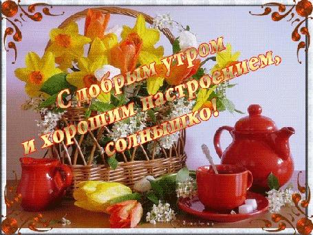 Анимация Цветы в корзине, чашка чайник / С добрым утром и хорошим настроение, солнышко/