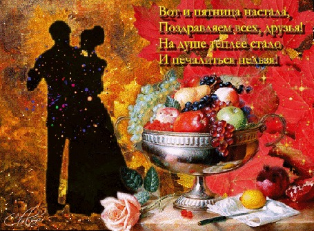 Анимация Мужчина и женщина танцуют, ваза с фруктами, нежная роза (Вот и пятница настала, поздравляем всех, друзья! На душе теплее стало и печалиться нельзя!)