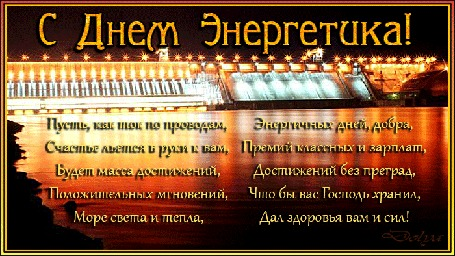 Анимация Освещенная, ночью, огнями плотина и река, (Пусть, как ток по проводам, Счастье льется в руки к вам, Будет масса достижений, Положительных мгновений, Море света и тепла, Энергичных дней, добра, Премий классных и зарплат, Достижений без преград, Что бы вас Господь хранил, Дал здоровья вам и сил!)