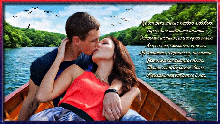 Анимация Мужчина и девушка целуются в лодке, плывущей по реке, среди леса. (Не встречайтесь с первою любовью, Пусть она останется такой-Острым счастьем, или острой болью, Или песней, смолкшей за рекой. Не тянитесь к прошлому, не стоит-Все иным покажется сейчас. Пусть хотя бы самое святоеНеизменным остается в нас.)