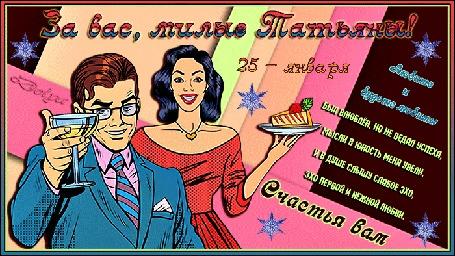 Анимация Мужчина держит бокал с шампанским, рядом девушка с тортом на блюде (За вас, милые Татьяны! 25 января. Любите и будьте любимы. Был влюблен, но не ведал успеха, Мысли в юность меня увели, И в душе слышу слабое эхо, Эхо первой и нежной любви. Счастья вам.)