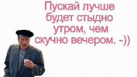 Анимация Персонаж фильма Любовь и голуби дядя Миша, актер Сергей Юрский и надпись Пускай лучше будет стыдно утром, чем скучно вечером-))